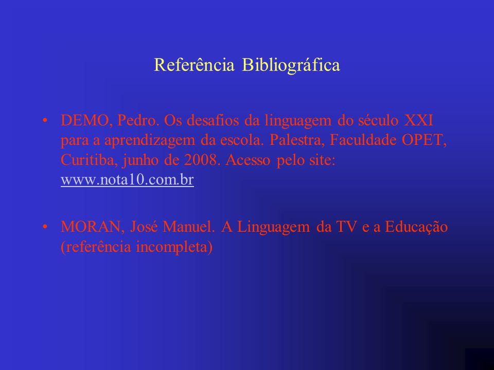 Referência Bibliográfica DEMO, Pedro. Os desafios da linguagem do século XXI para a aprendizagem da escola. Palestra, Faculdade OPET, Curitiba, junho