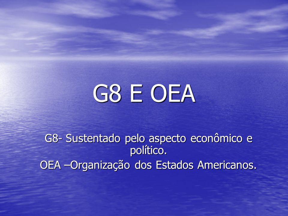 G8 E OEA G8- Sustentado pelo aspecto econômico e político. OEA –Organização dos Estados Americanos.