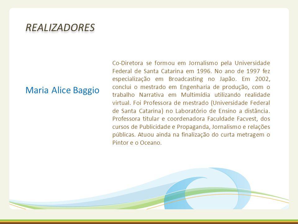Maria Alice Baggio REALIZADORES Co-Diretora se formou em Jornalismo pela Universidade Federal de Santa Catarina em 1996. No ano de 1997 fez especializ