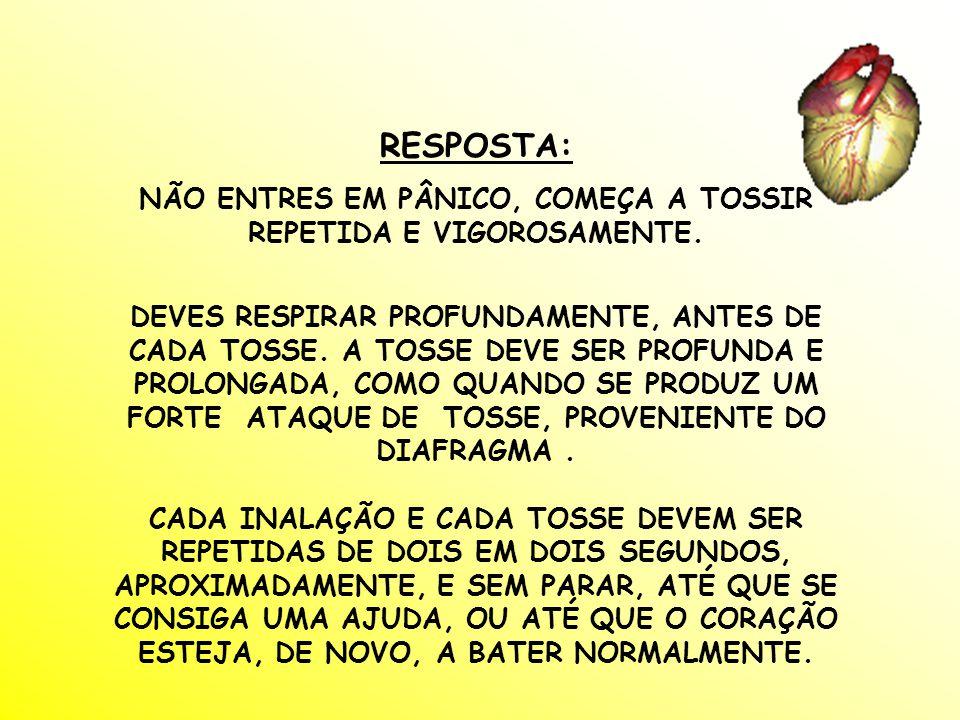 RESPOSTA: NÃO ENTRES EM PÂNICO, COMEÇA A TOSSIR REPETIDA E VIGOROSAMENTE.