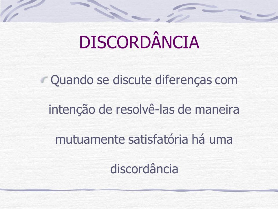 DISCORDÂNCIA Quando se discute diferenças com intenção de resolvê-las de maneira mutuamente satisfatória há uma discordância