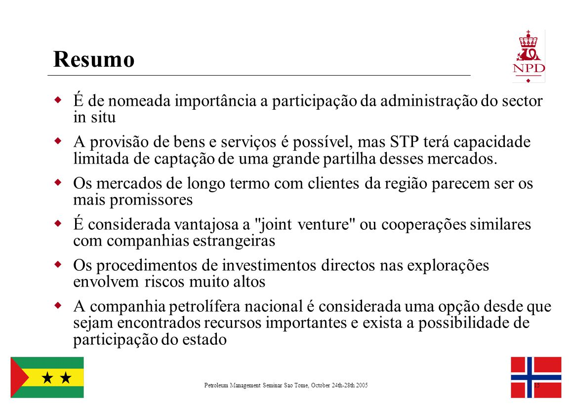 Petroleum Management Seminar Sao Tome, October 24th-28th 200515 Resumo  É de nomeada importância a participação da administração do sector in situ  A provisão de bens e serviços é possível, mas STP terá capacidade limitada de captação de uma grande partilha desses mercados.