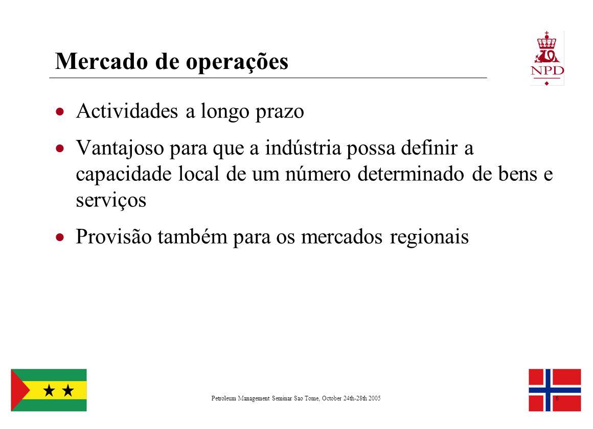 Petroleum Management Seminar Sao Tome, October 24th-28th 20056 Mercado de operações  Actividades a longo prazo  Vantajoso para que a indústria possa definir a capacidade local de um número determinado de bens e serviços  Provisão também para os mercados regionais