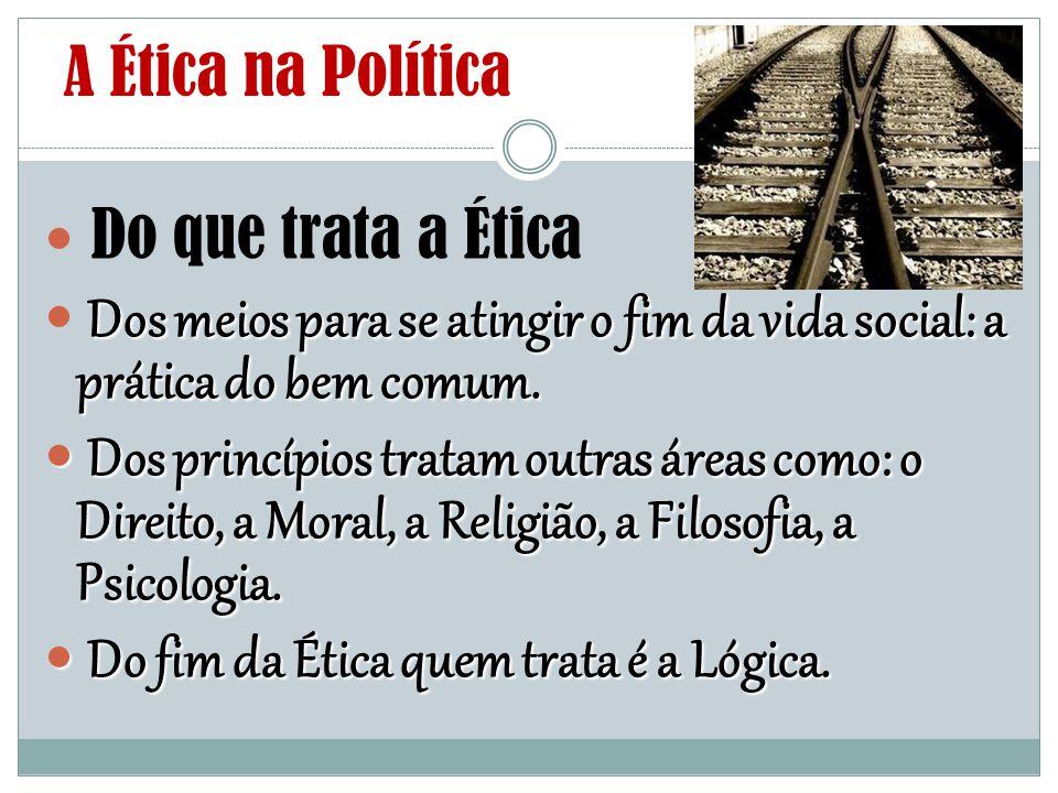 A Ética na Política Do que trata a Ética Dos meios para se atingir o fim da vida social: a prática do bem comum. Dos princípios tratam outras áreas co