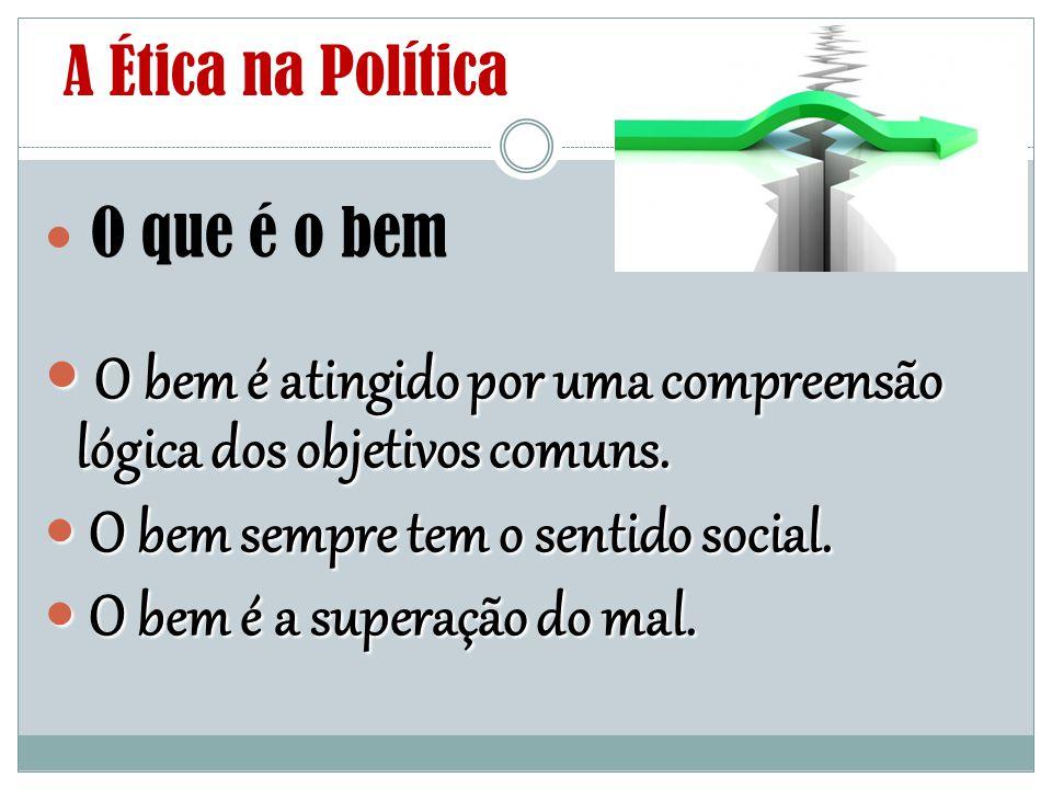 A Ética na Política O que é o bem O bem é atingido por uma compreensão lógica dos objetivos comuns. O bem é atingido por uma compreensão lógica dos ob