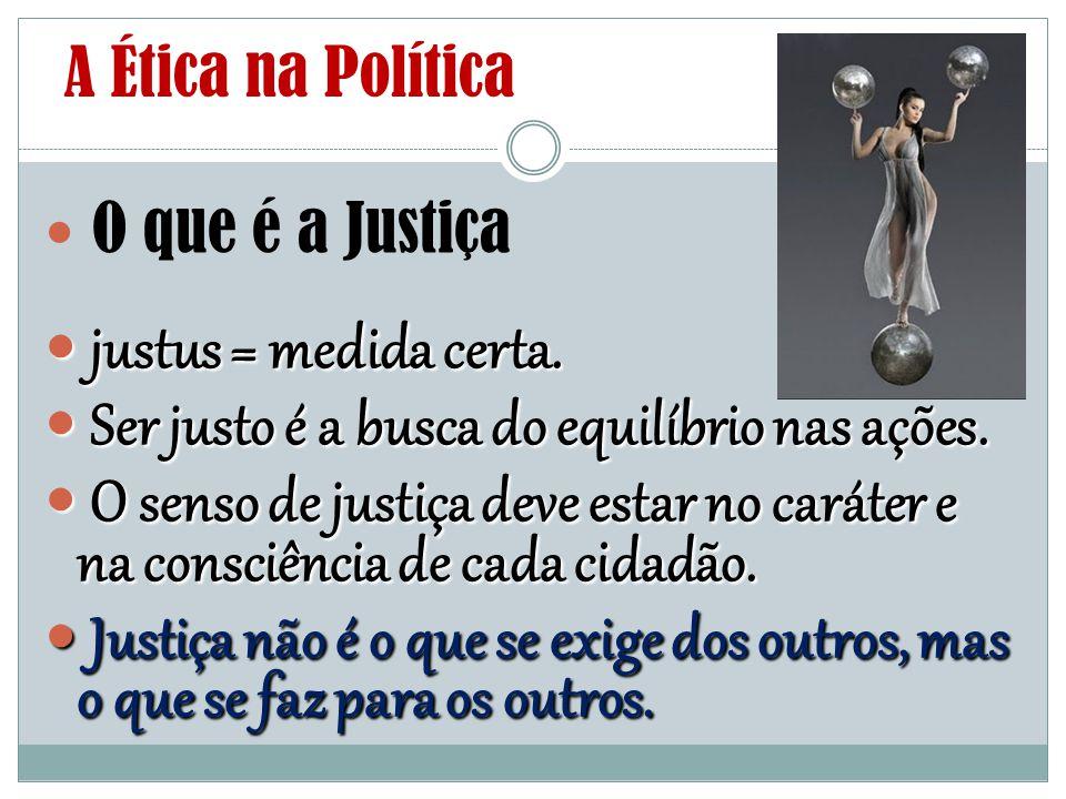 A Ética na Política O que é a Justiça justus = medida certa. justus = medida certa. Ser justo é a busca do equilíbrio nas ações. Ser justo é a busca d