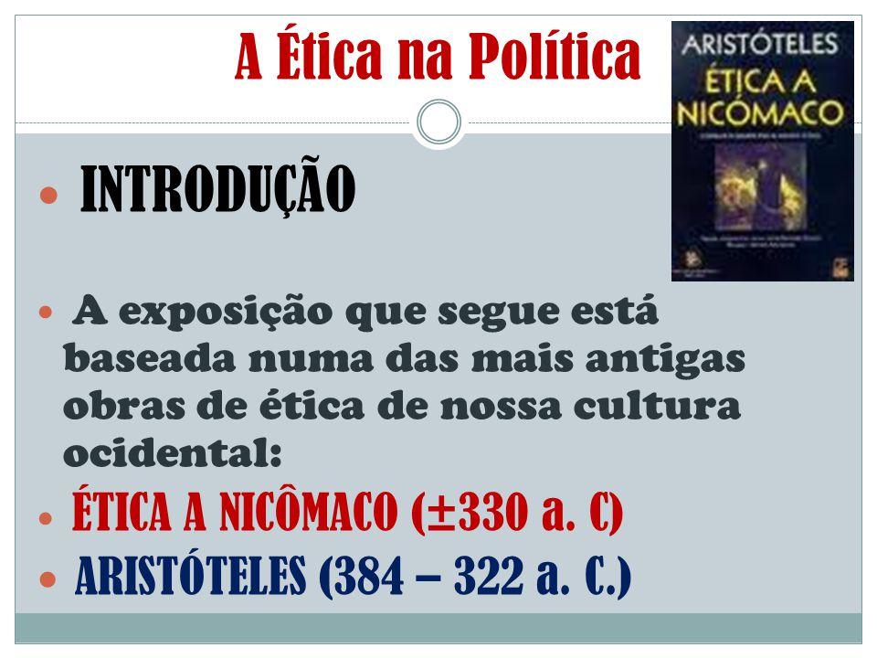 INTRODUÇÃO A exposição que segue está baseada numa das mais antigas obras de ética de nossa cultura ocidental: ÉTICA A NICÔMACO (±330 a. C) ARISTÓTELE