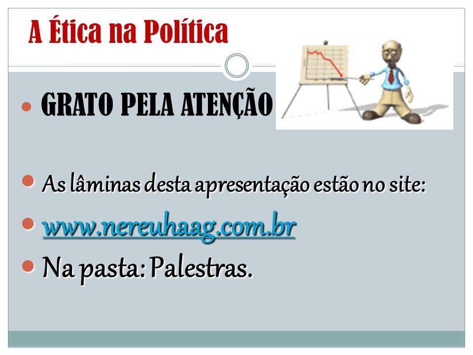 A Ética na Política GRATO PELA ATENÇÃO As lâminas desta apresentação estão no site: As lâminas desta apresentação estão no site: www.nereuhaag.com.br