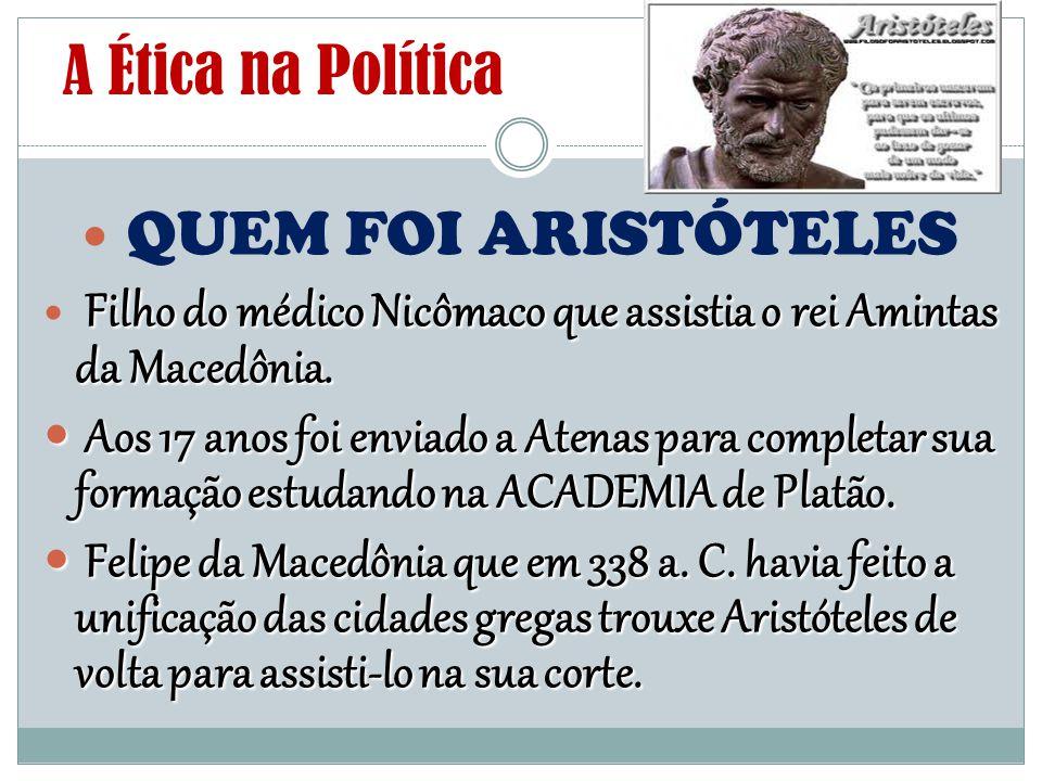 A Ética na Política - QUEM FOI ARISTÓTELES Exerceu várias funções na corte de Felipe: médico, conselheiro político e preceptor do filho Alexandre.