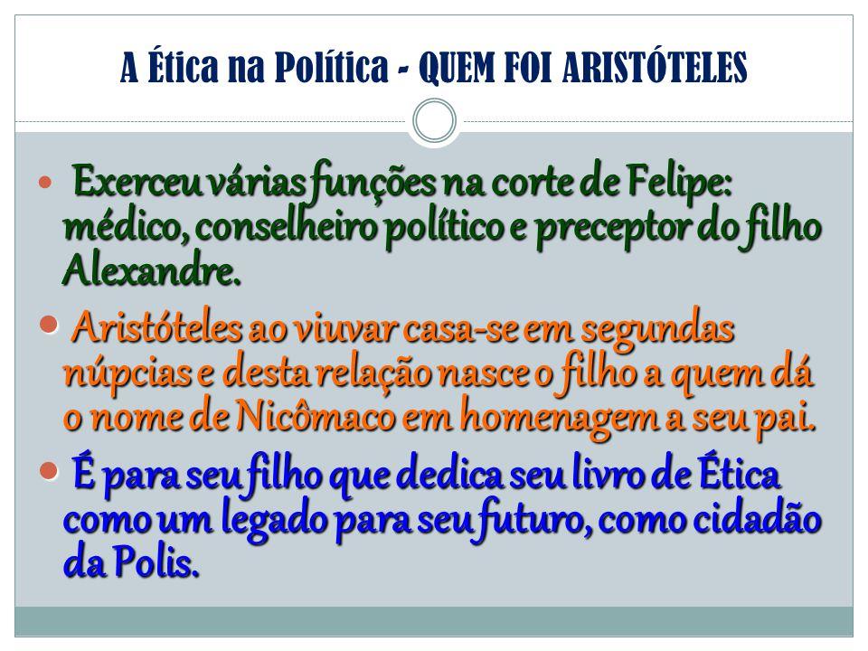 A Ética na Política - QUEM FOI ARISTÓTELES Exerceu várias funções na corte de Felipe: médico, conselheiro político e preceptor do filho Alexandre. Ari