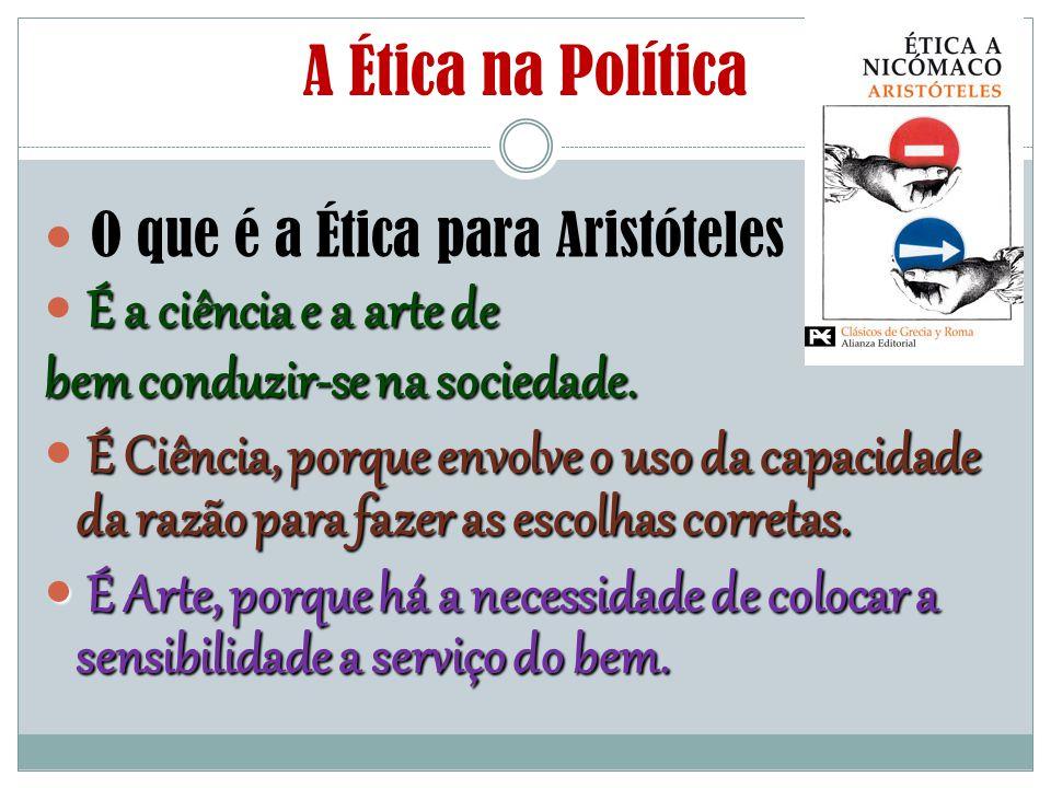 A Ética na Política O que é a Ética para Aristóteles É a ciência e a arte de bem conduzir-se na sociedade. É Ciência, porque envolve o uso da capacida