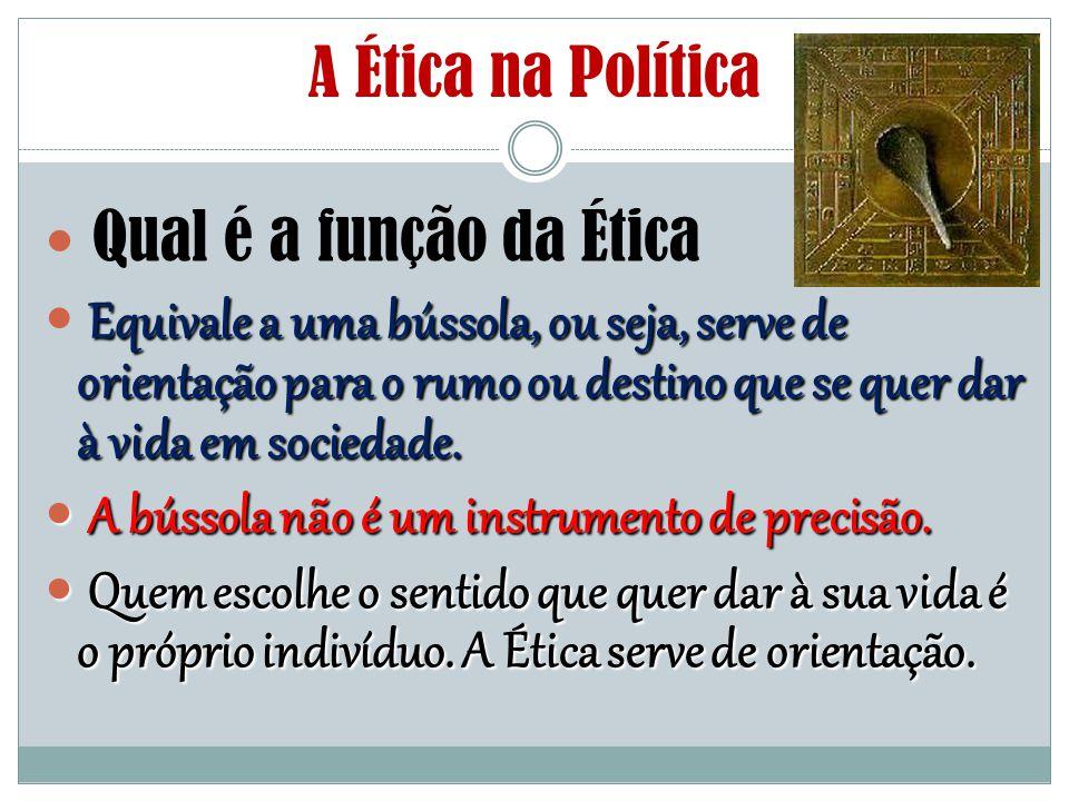 A Ética na Política Qual é a função da Ética Equivale a uma bússola, ou seja, serve de orientação para o rumo ou destino que se quer dar à vida em soc
