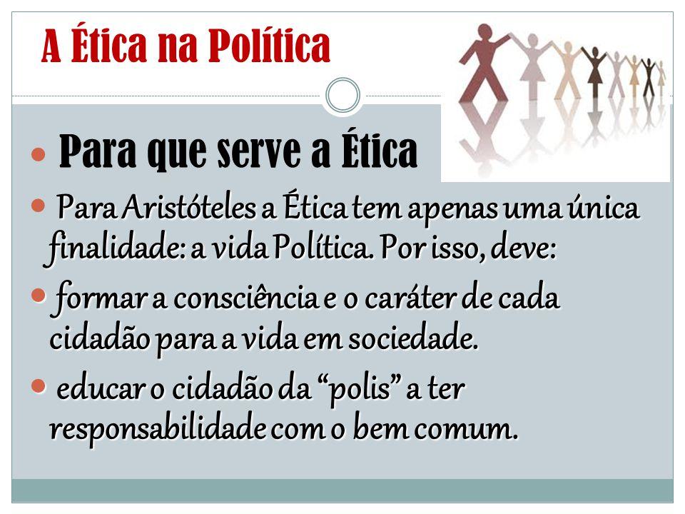 A Ética na Política Para que serve a Ética Para Aristóteles a Ética tem apenas uma única finalidade: a vida Política. Por isso, deve: formar a consciê