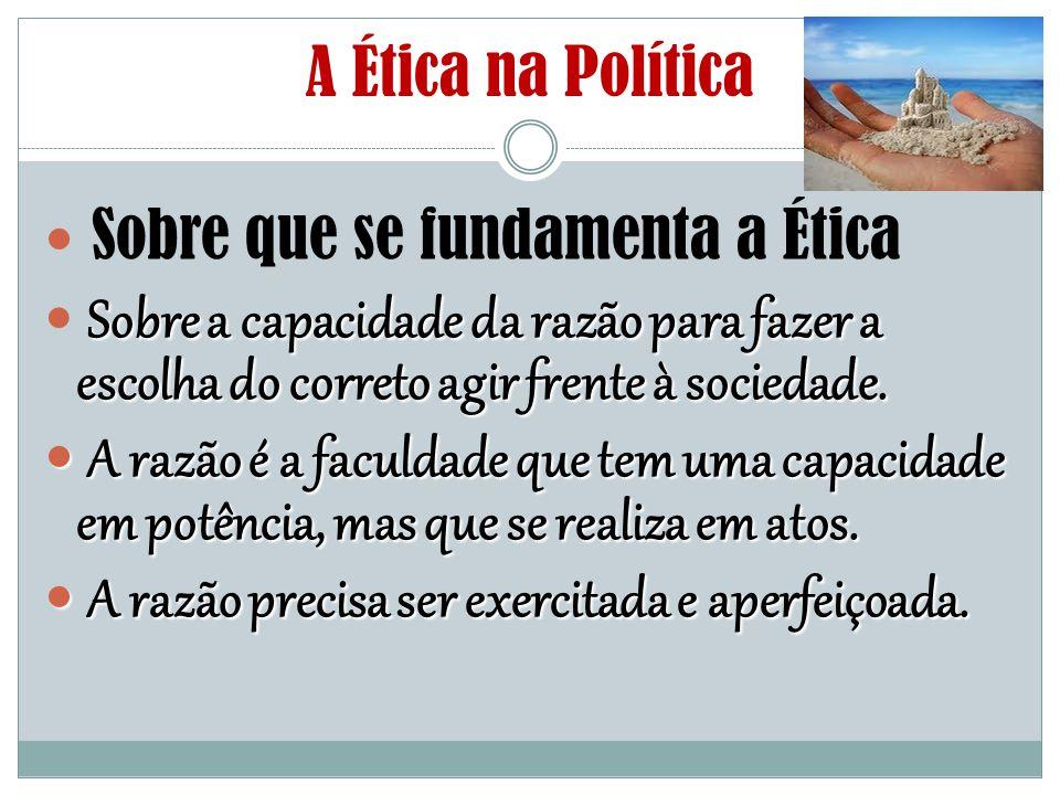 A Ética na Política Sobre que se fundamenta a Ética Sobre a capacidade da razão para fazer a escolha do correto agir frente à sociedade. A razão é a f