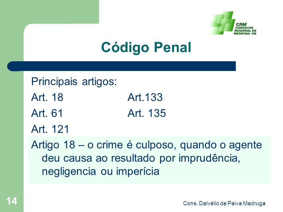 Cons. Dalvélio de Paiva Madruga 14 Código Penal Principais artigos: Art. 18 Art.133 Art. 61 Art. 135 Art. 121 Artigo 18 – o crime é culposo, quando o