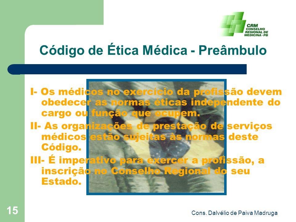 Cons. Dalvélio de Paiva Madruga 15 Código de Ética Médica - Preâmbulo I- Os médicos no exercício da profissão devem obedecer as normas éticas independ