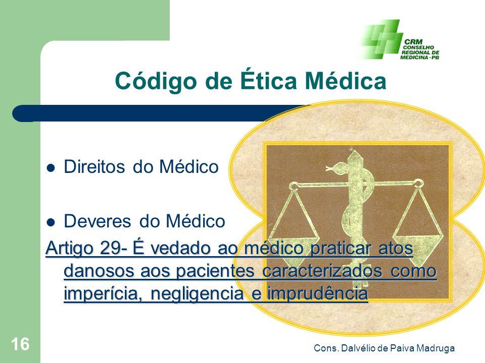 Cons. Dalvélio de Paiva Madruga 16 Código de Ética Médica Direitos do Médico Deveres do Médico Artigo 29- É vedado ao médico praticar atos danosos aos