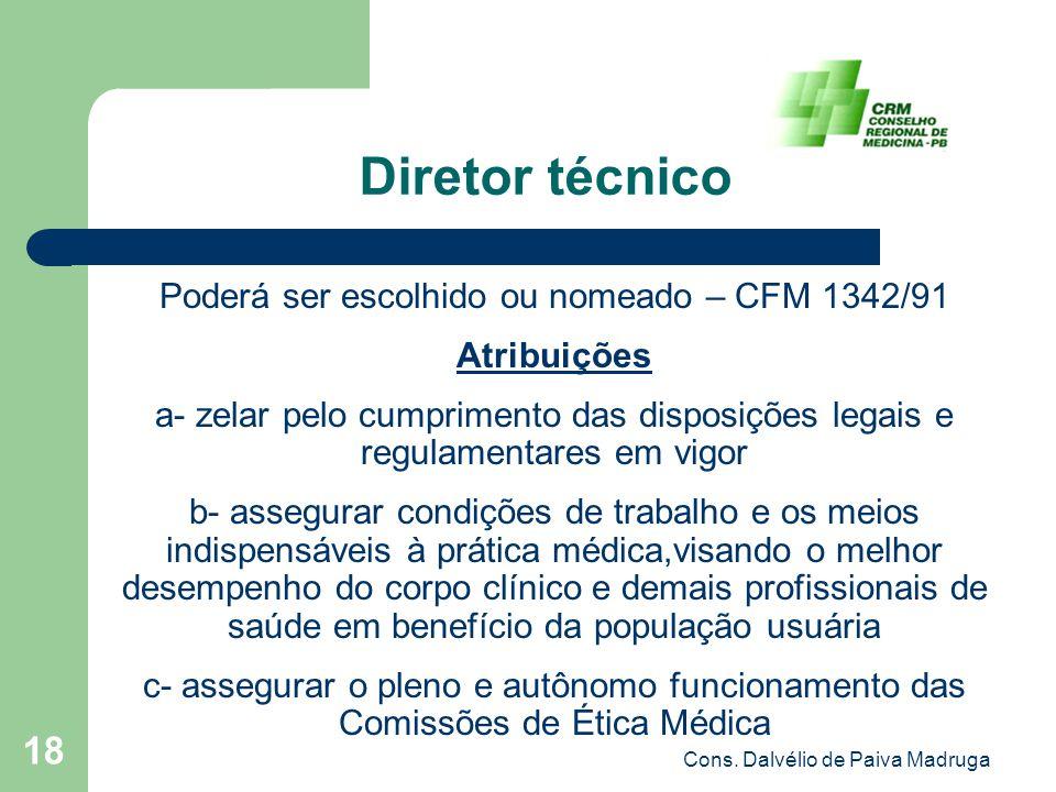 Cons. Dalvélio de Paiva Madruga 18 Diretor técnico Poderá ser escolhido ou nomeado – CFM 1342/91 Atribuições a- zelar pelo cumprimento das disposições