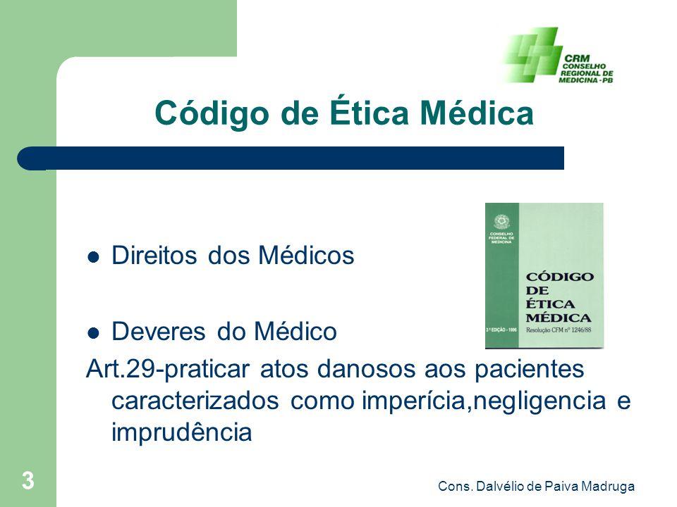 Cons. Dalvélio de Paiva Madruga 3 Código de Ética Médica Direitos dos Médicos Deveres do Médico Art.29-praticar atos danosos aos pacientes caracteriza