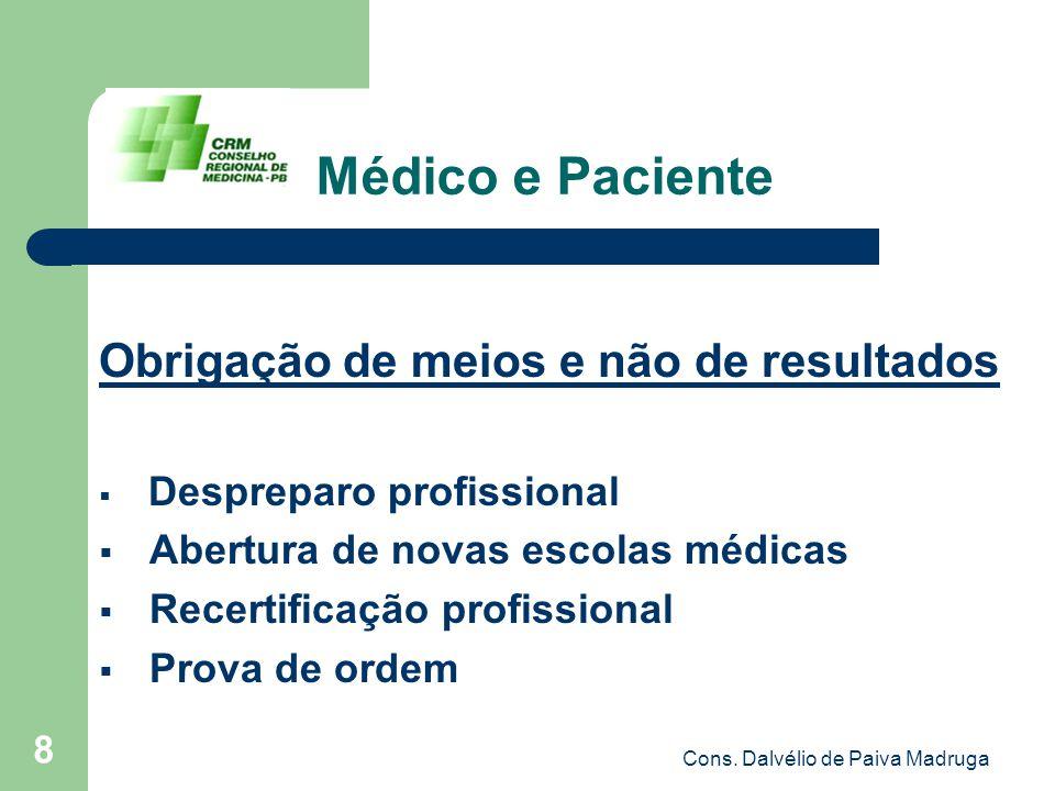 Cons. Dalvélio de Paiva Madruga 8 Médico e Paciente Obrigação de meios e não de resultados  Despreparo profissional  Abertura de novas escolas médic
