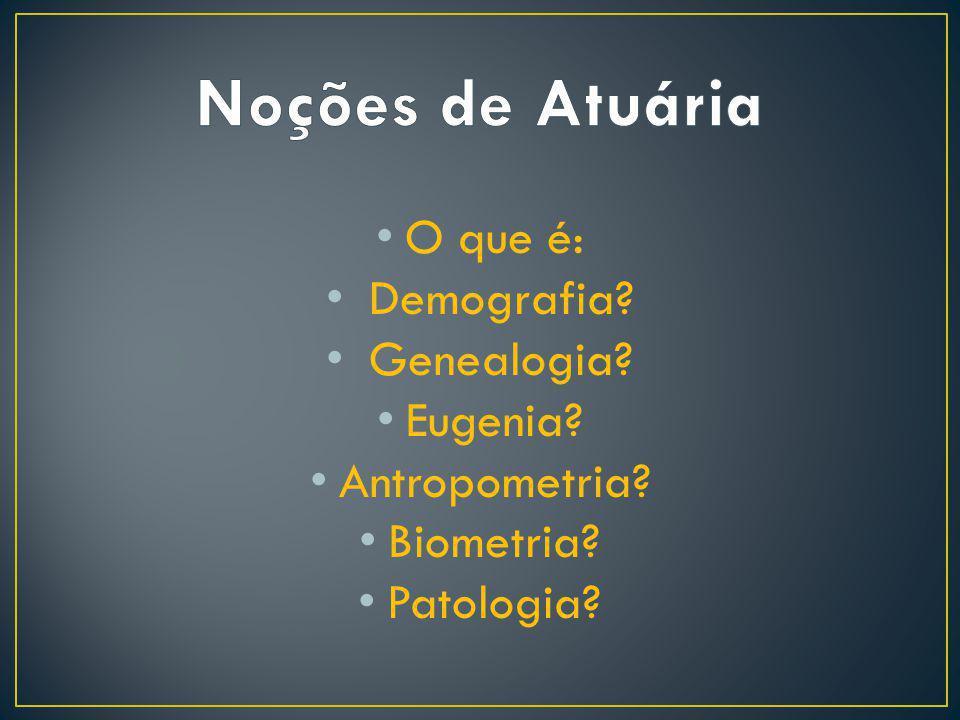 O que é: Demografia? Genealogia? Eugenia? Antropometria? Biometria? Patologia?