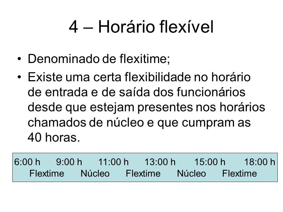 4 – Horário flexível Denominado de flexitime; Existe uma certa flexibilidade no horário de entrada e de saída dos funcionários desde que estejam presentes nos horários chamados de núcleo e que cumpram as 40 horas.