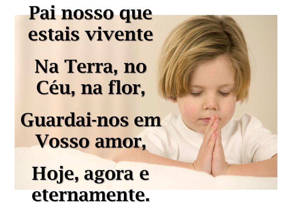 Pai nosso que estais vivente Na Terra, no Céu, na flor, Guardai-nos em Vosso amor, Hoje, agora e eternamente.