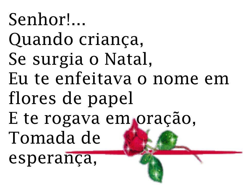 Senhor!... Quando criança, Se surgia o Natal, Eu te enfeitava o nome em flores de papel E te rogava em oração, Tomada de esperança,