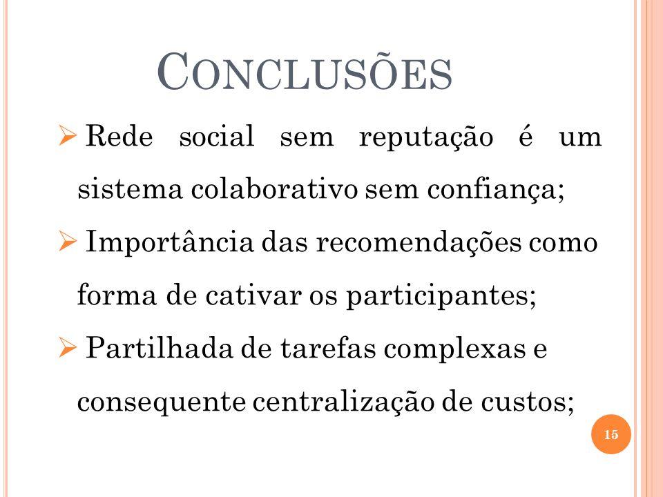 C ONCLUSÕES 15  Rede social sem reputação é um sistema colaborativo sem confiança;  Importância das recomendações como forma de cativar os participantes;  Partilhada de tarefas complexas e consequente centralização de custos;