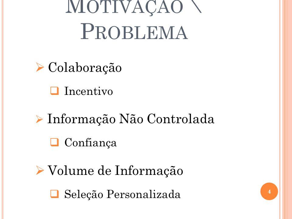 M OTIVAÇÃO \ P ROBLEMA  Colaboração  Incentivo  Informação Não Controlada  Confiança  Volume de Informação  Seleção Personalizada 4