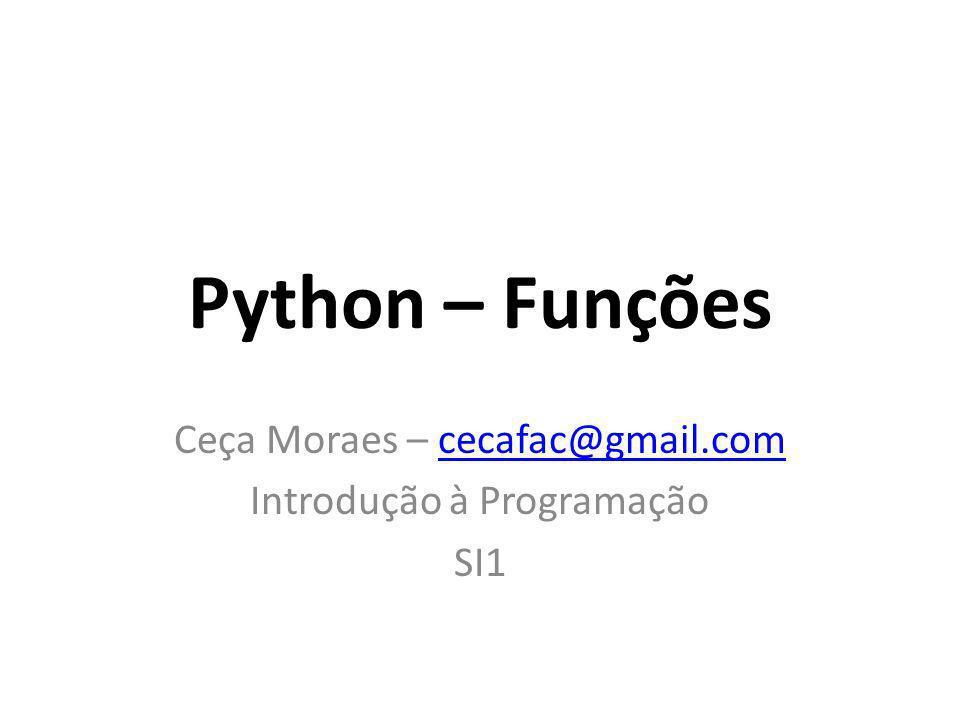 Python – Funções Ceça Moraes – cecafac@gmail.comcecafac@gmail.com Introdução à Programação SI1