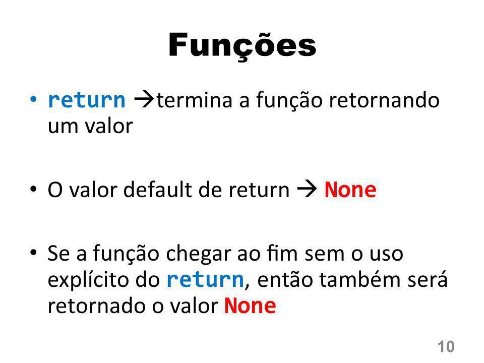 Funções return  termina a função retornando um valor O valor default de return  None Se a função chegar ao fim sem o uso explícito do return, então t