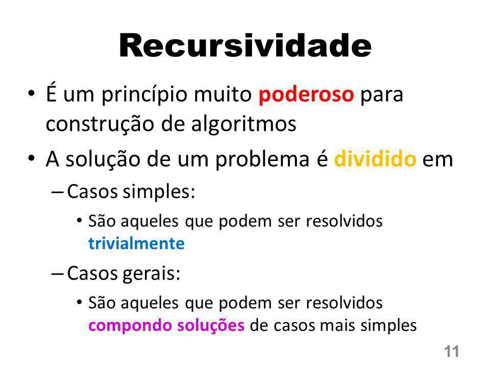 Recursividade É um princípio muito poderoso para construção de algoritmos A solução de um problema é dividido em – Casos simples: São aqueles que pode