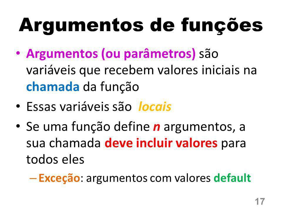 Argumentos de funções Argumentos (ou parâmetros) são variáveis que recebem valores iniciais na chamada da função Essas variáveis são locais Se uma fun