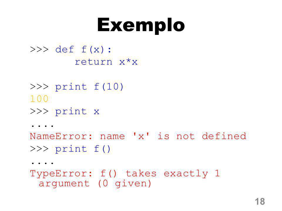 Exemplo >>> def f(x): return x*x >>> print f(10) 100 >>> print x.... NameError: name 'x' is not defined >>> print f().... TypeError: f() takes exact