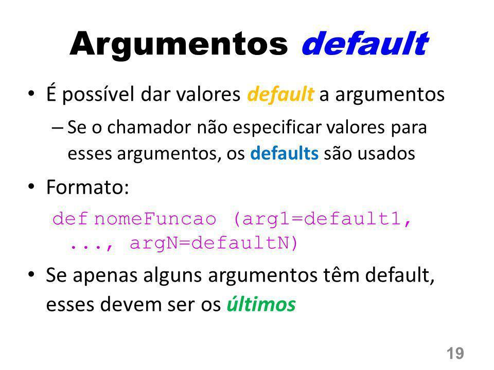Argumentos default É possível dar valores default a argumentos – Se o chamador não especificar valores para esses argumentos, os defaults são usados F