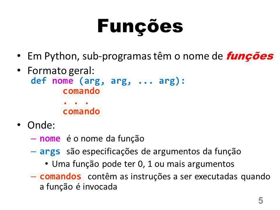 Funções Em Python, sub-programas têm o nome de funções Formato geral: def nome (arg, arg,... arg): comando... comando Onde: – nome é o nome da função
