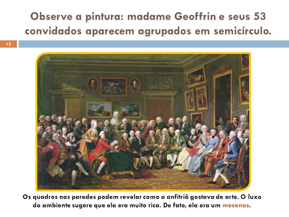 Observe a pintura: madame Geoffrin e seus 53 convidados aparecem agrupados em semicírculo. 12 Os quadros nas paredes podem revelar como a anfitriã gos