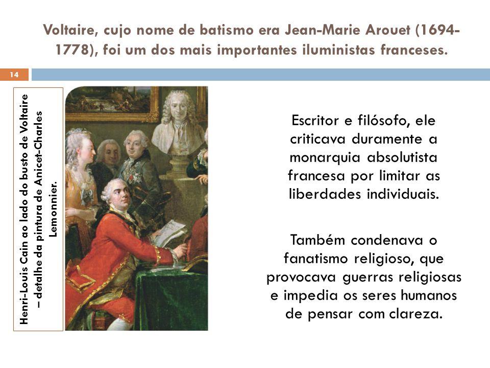 Voltaire, cujo nome de batismo era Jean-Marie Arouet (1694- 1778), foi um dos mais importantes iluministas franceses. Escritor e filósofo, ele critica