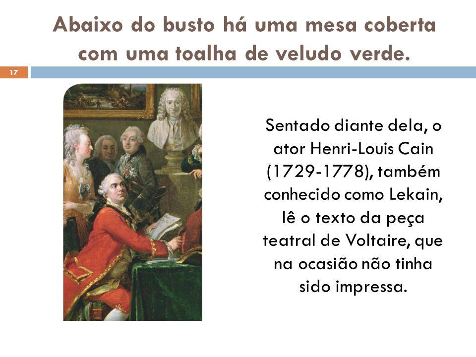 Abaixo do busto há uma mesa coberta com uma toalha de veludo verde. Sentado diante dela, o ator Henri-Louis Cain (1729-1778), também conhecido como Le