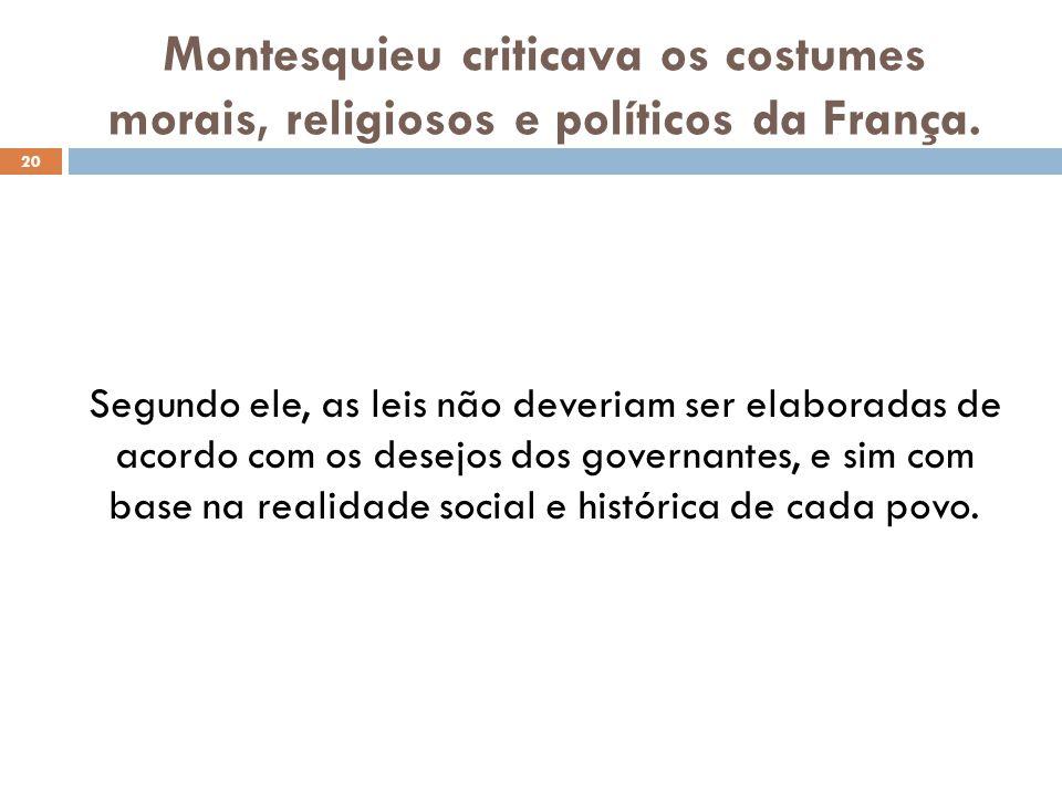 Montesquieu criticava os costumes morais, religiosos e políticos da França. 20 Segundo ele, as leis não deveriam ser elaboradas de acordo com os desej