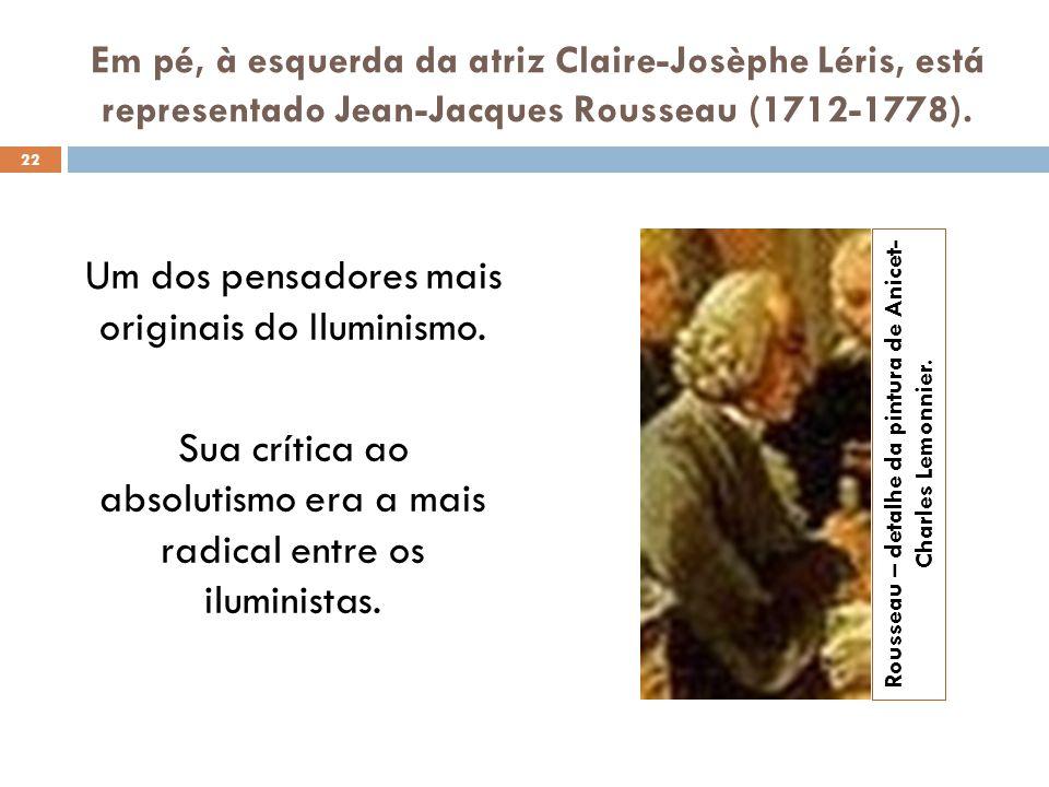 Em pé, à esquerda da atriz Claire-Josèphe Léris, está representado Jean-Jacques Rousseau (1712-1778). Um dos pensadores mais originais do Iluminismo.