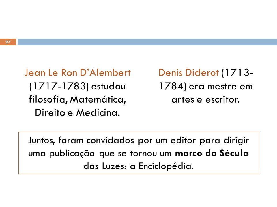 Jean Le Ron D'Alembert (1717-1783) estudou filosofia, Matemática, Direito e Medicina. Denis Diderot (1713- 1784) era mestre em artes e escritor. 27 Ju