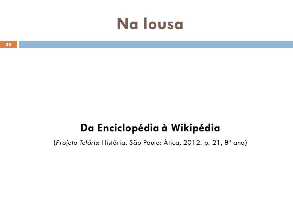 Na lousa 30 Da Enciclopédia à Wikipédia (Projeto Teláris: História. São Paulo: Ática, 2012. p. 21, 8º ano)