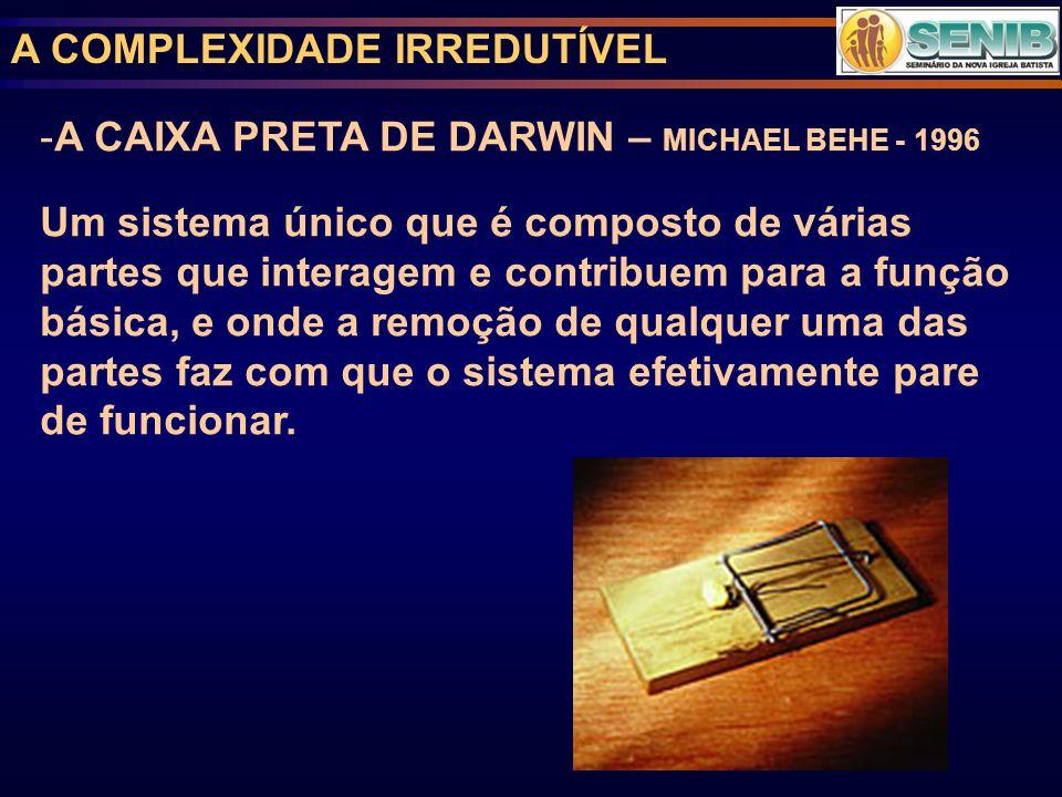 A COMPLEXIDADE IRREDUTÍVEL -A CAIXA PRETA DE DARWIN – MICHAEL BEHE - 1996 Um sistema único que é composto de várias partes que interagem e contribuem para a função básica, e onde a remoção de qualquer uma das partes faz com que o sistema efetivamente pare de funcionar.