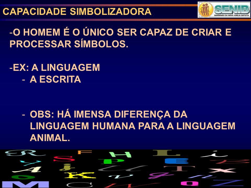 CAPACIDADE SIMBOLIZADORA -O HOMEM É O ÚNICO SER CAPAZ DE CRIAR E PROCESSAR SÍMBOLOS.
