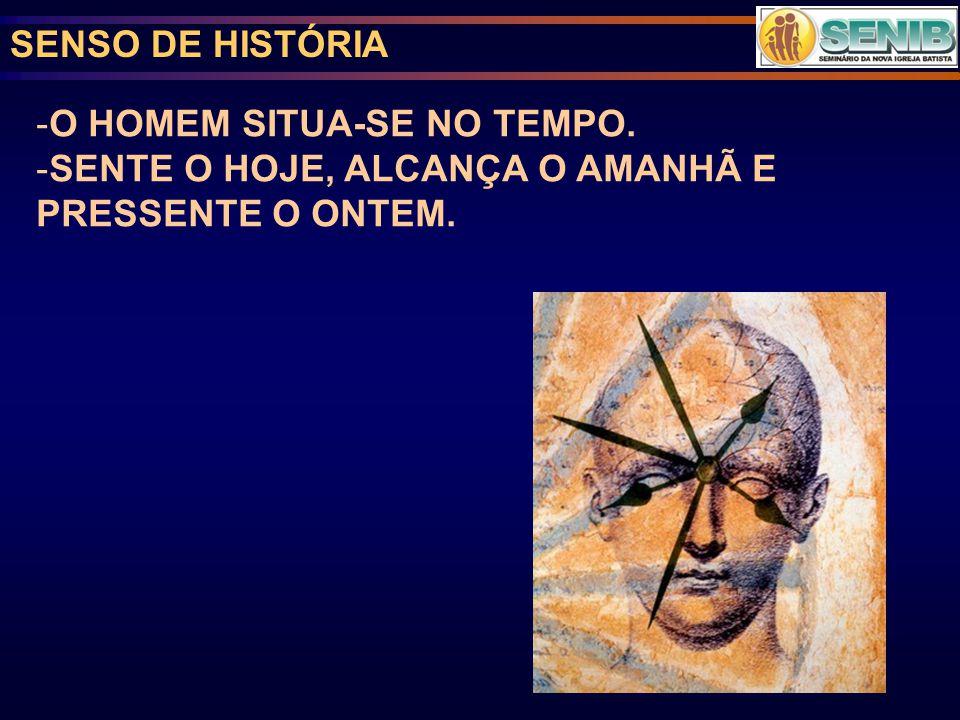 SENSO DE HISTÓRIA -O HOMEM SITUA-SE NO TEMPO. -SENTE O HOJE, ALCANÇA O AMANHÃ E PRESSENTE O ONTEM.