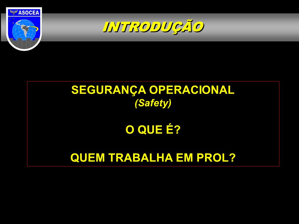 INTRODUÇÃO SEGURANÇA OPERACIONAL Doc 9735 (Safety Oversight Audit Manual) The state in which the possibility of harm or damage is limited to an acceptable level.