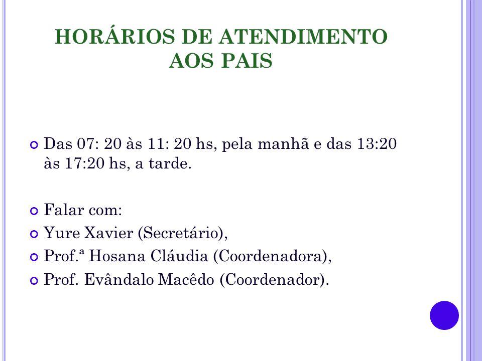 HORÁRIOS DE ATENDIMENTO AOS PAIS Das 07: 20 às 11: 20 hs, pela manhã e das 13:20 às 17:20 hs, a tarde. Falar com: Yure Xavier (Secretário), Prof.ª Hos
