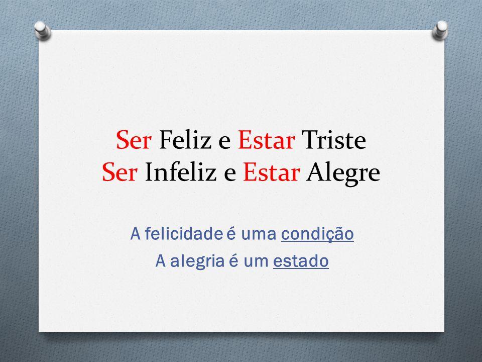 Ser Feliz e Estar Triste Ser Infeliz e Estar Alegre A felicidade é uma condição A alegria é um estado
